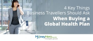4 Key Things Business Travellers Should Ask When Buying a Global Health Plan