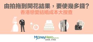 由拍拖到開花結果,要使幾多錢?香港戀愛 結婚 成本大搜查
