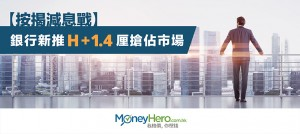 【 按揭 減息戰】銀行新推H+1.4厘搶佔市場