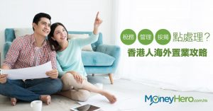 稅務、管理、按揭點處理?香港人海外置業攻略