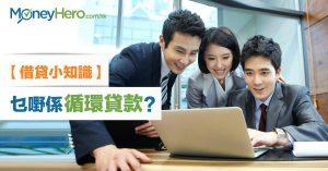 【理財絮語】借貸小知識:乜嘢係 循環貸款 ?