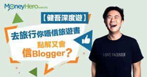 【 健吾 深度遊】去旅行你唔信旅遊書,點解又會信Blogger?