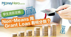 學生貸款攻略: Non-means 同Grant Loan有乜分別?