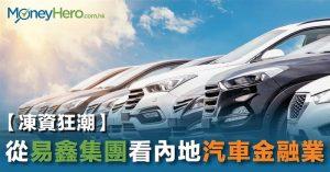 【凍資狂潮】從 易鑫 集團看內地汽車金融業