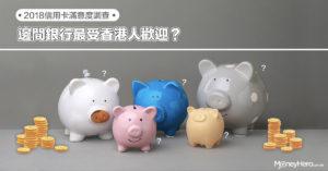 【2018 信用卡滿意度調查】邊間銀行最受香港人歡迎?