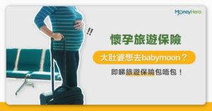 【懷孕旅遊保險】大肚婆想去babymoon?即睇旅遊保險包唔包!