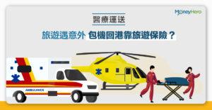 【醫療運送】旅遊遇意外 包機回港靠旅遊保險?