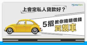 上會(汽車貸款)定私人貸款好?簡單6招教你精明借錢買靚車