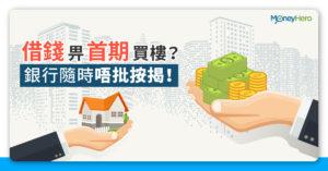 【首期貸款】借錢畀首期買樓?銀行隨時唔批按揭!