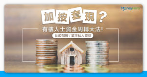 【加按套現?】有樓人士資金周轉大法 比較加按 / 業主私人貸款