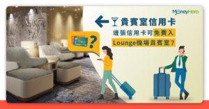 【機場貴賓室 2021】邊張信用卡可免費帶人入Lounge?