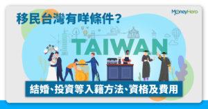 移民台灣有咩條件?香港人入籍方法﹑資格及費用 2021